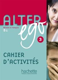 Emmanuelle Daill et Pascale Trévisiol - Alter ego 3 B1 - Cahier d'activités.