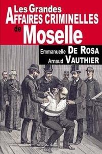 Emmanuelle de Rosa et Arnaud Vauthier - Les grandes affaires criminelles de Moselle.