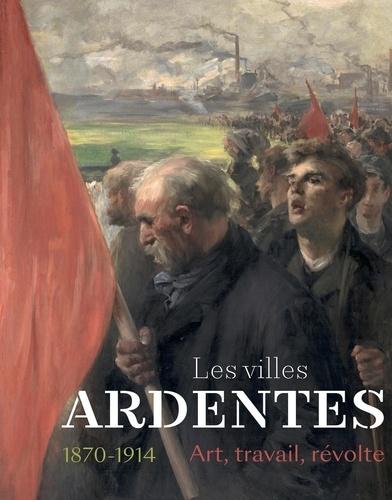 Emmanuelle Delapierre et Bernard Tillier - Les villes ardentes - 1870-1914 - Art, travail, révolte.