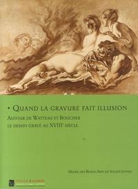 Emmanuelle Delapierre et Sophie Raux - Quand la gravure fait illusion - Autour de Watteau et Boucher, le dessin gravé au XVIIIe siècle.