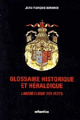 Emmanuelle Demange - Glossaire historique et héraldique : l'archéologie des mots : dictionnaire héraldique, symbolique, militaire.