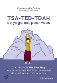 Emmanuelle Gallin - Tsa-ted-tdah : ce yoga est pour vous - La méthode The Blue Frog pour apaiser les troubles sensoriels des enfants et des adultes.