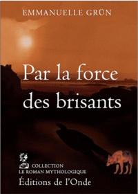 Emmanuelle Grün - Par la force des brisants - Adaptation romancée du mythe Neptune & Amphitrite.