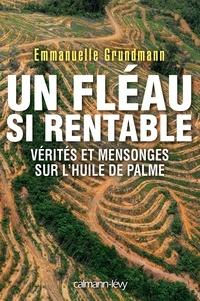 Emmanuelle Grundmann - Un fléau si rentable - Vérités et mensonges sur l'huile de palme.