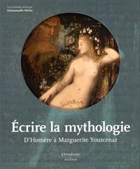 Emmanuelle Hénin - Ecrire la mythologie - D'Homère à Marguerite Yourcenar.