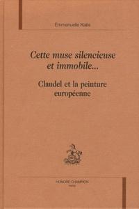 Emmanuelle Kaës - Cette muse silencieuse et immobile... - Claudel et la peinture européenne.