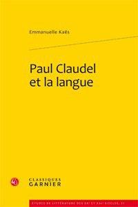 Emmanuelle Kaës - Paul Claudel et la langue.