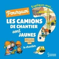 Emmanuelle Kecir-Lepetit et Claire Frossard - Explique-moi pourquoi les camions de chantier sont jaunes ? - Et pleins de questions sur le chantier.