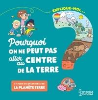 Emmanuelle Kecir-Lepetit et Candela Ferrandez - Explique moi... Pourquoi on ne peut pas aller au centre de la terre ? - Et plein de questions sur la planète Terre.