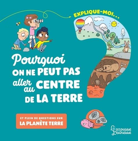 Emmanuelle Kecir-Lepetit et Candela Ferrández - Explique moi... Pourquoi on ne peut pas aller au centre de la terre ? - Et plein de questions sur la planète Terre.