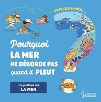 Emmanuelle Kecir-Lepetit et Magali Clavelet - Explique-moi... La mer - Pourquoi la mer ne déborde pas quand il pleut ?.