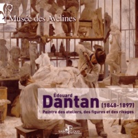 Emmanuelle Le Bail et Dominique Lobstein - Edouard Dantan (1848-1897) - Peintre des ateliers, des figures et des rivages.