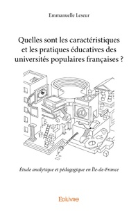 Emmanuelle Leseur - Quelles sont les caractéristiques et les pratiques éducatives des universités populaires françaises ? - Etude analytique et pédagogique en Ile-de-France.