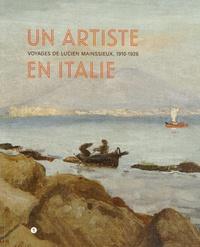 Emmanuelle Macaigne et Gilles Bertrand - Un artiste en Italie - Voyages de Lucien Mainssieux, 1910-1926.