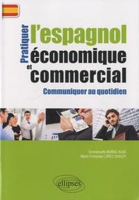 Emmanuelle Muñoz Augé et Marie-Françoise Lopez Chouzy - Pratiquer l'espagnol économique et commercial pour communiquer au quotidien.