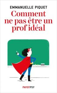 Emmanuelle Piquet - Comment ne pas être un prof idéal.