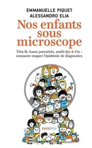 Emmanuelle Piquet et Alessandro Elia - Nos enfants sous microscope - TDA/H, haut potentiel, multi-dys & Cie : comment stopper l'épidémie de diagnostics.