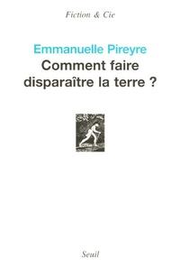 Emmanuelle Pireyre - Comment faire disparaître la terre ?.