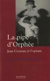 Emmanuelle Retaillaud Bajac - La pipe d'Orphée - Jean Cocteau et l'opium.
