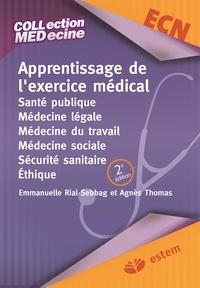 Emmanuelle Rial-Sebbag et Agnès Thomas - Apprentissage de l'exercice médical - Santé publique, Médecine légale, Médecine du travail, Médecine sociale, Sécurité sanitaire, Ethique.