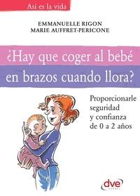 Emmanuelle Rigori et Marie Auffret-Pericone - ¿Hay que coger al bebé en brazos cuando llora?.