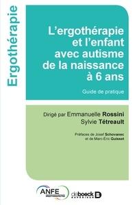 Emmanuelle Rossini et Sylvie Tétreault - L'ergothérapie et l'enfant avec autisme de la naissance à 6 ans - Guide de pratique.