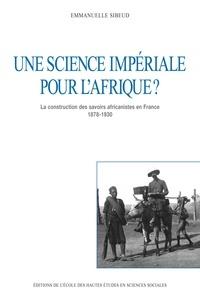Emmanuelle Sibeud - Une science impériale pour l'Afrique ? La construction des savoirs africanistes en France, 1878-1930.