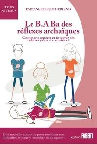 Emmanuelle Sutherland - Le B.A Ba des réflexes archaïques - Comment repérer et intégrer ses réflexes pour vivre mieux.