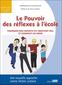 Le pouvoir des réflexes à l'école- Pourquoi nos enfants n'y arrivent pas, et comment les aider - Emmanuelle Sutherland |