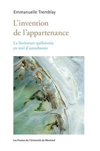 Emmanuelle Tremblay - L'invention de l'appartenance - La littérature québécoise en mal d'autochtonie.