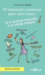 Emmanuelle Turquet - 70 expressions culinaires pour aller mieux - De la sagesse populaire à la cuisine-thérapie.