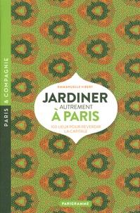 Emmanuelle Vibert - Jardiner autrement à Paris - 100 lieux pour reverdir la capitale.