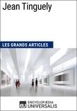 Encyclopaedia Universalis - Jean Tinguely - Les Grands Articles d'Universalis.