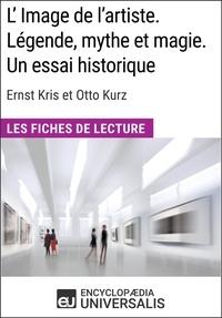 Encyclopaedia Universalis - L'Image de l'artiste. Légende, mythe et magie. Un essai historique d'Ernst Kris et Otto Kurz - Les Fiches de lecture d'Universalis.