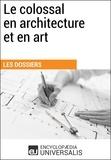 Encyclopaedia Universalis - Le colossal en architecture et en art - (Les Dossiers d'Universalis).