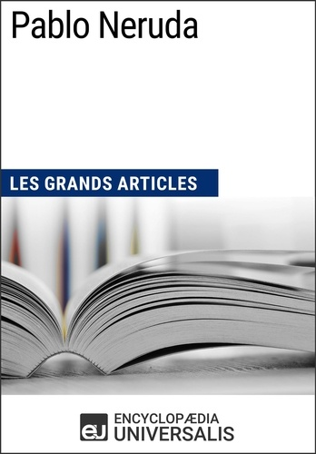 Encyclopaedia Universalis - Pablo Neruda - Les Grands Articles d'Universalis.