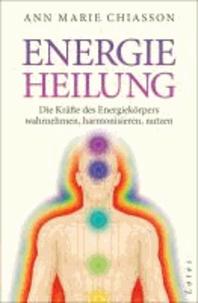Energieheilung - Die Kräfte des Energiekörpers wahrnehmen, harmonisieren, nutzen.