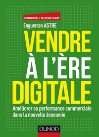 Enguerran Astre - Vendre à l'ère digitale - Améliorer sa performance commerciale dans la nouvelle économie.