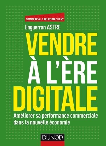 Vendre à l'ère digitale. Améliorer sa performance commerciale dans la nouvelle économie