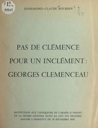 Ennemond-Claude Bourrin et rené Bouscayrol - Pas de clémence pour un inclément : Georges Clemenceau - Restitution aux vainqueurs de l'Armée d'Orient de la gloire légitime dont ils ont été frustrés malgré l'armistice du 29 septembre 1918.