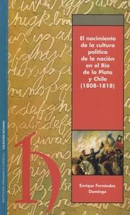 Enrique Fernandez Domingo - El nacimiento de la cultura politica de la nacion en el Rio de la Plata y Chile (1808-1818).