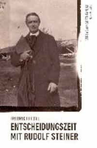 Entscheidungszeit mit Rudolf Steiner - Erlebnis und Begegnung.