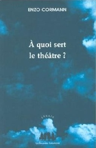 Enzo Cormann - A quoi sert le théâtre ? - Articles et conférences (1987-2003).