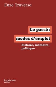 Enzo Traverso - Le passé, mode d'emploi - Histoire, mémoire, politique.