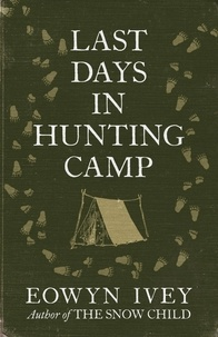 Eowyn Ivey - Last Days in Hunting Camp.