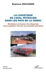 Epiphane Mouvondo - La logistique de l'aval pétrolier dans les pays de la CEMAC - Révélateur et facteur des disparités socio-spatiales d'accès aux produits pétroliers.