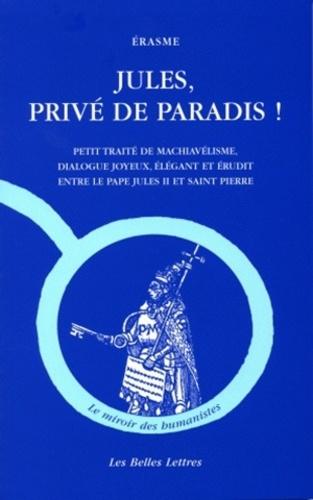 Erasme - Jules, privé de paradis ! - Petit traité de machiavélisme, dialogue joyeux, élégant et érudit entre le pape Jules II et saint Pierre.
