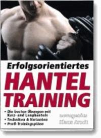 Erfolgsorientiertes Hanteltraining - Die besten Übungen mit Kurz- und Langhanteln, Techniken & Varianten, Profi-Trainingspläne.