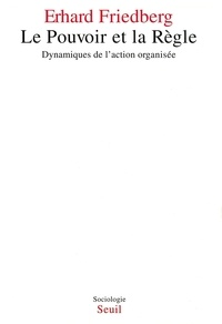 Erhard Friedberg - Le pouvoir et la règle - Dynamiques de l'action organisée.