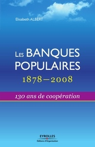 Eric Albert - Les Banques Populaires : 1878-2008 - 130 Ans de coopération.